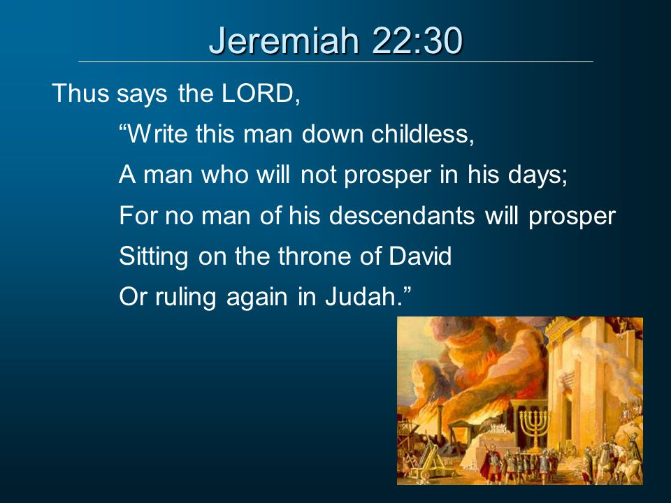 Jeremiah 22:30 Thus says the LORD, Write this man down childless, A man who will not prosper in his days; For no man of his descendants will prosper Sitting on the throne of David Or ruling again in Judah.