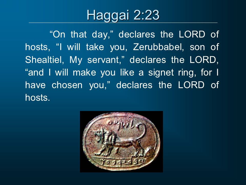 Haggai 2:23 On that day, declares the LORD of hosts, I will take you, Zerubbabel, son of Shealtiel, My servant, declares the LORD, and I will make you like a signet ring, for I have chosen you, declares the LORD of hosts.