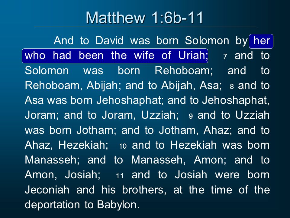Matthew 1:6b-11 And to David was born Solomon by her who had been the wife of Uriah; 7 and to Solomon was born Rehoboam; and to Rehoboam, Abijah; and to Abijah, Asa; 8 and to Asa was born Jehoshaphat; and to Jehoshaphat, Joram; and to Joram, Uzziah; 9 and to Uzziah was born Jotham; and to Jotham, Ahaz; and to Ahaz, Hezekiah; 10 and to Hezekiah was born Manasseh; and to Manasseh, Amon; and to Amon, Josiah; 11 and to Josiah were born Jeconiah and his brothers, at the time of the deportation to Babylon.