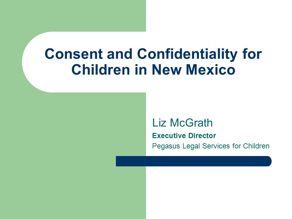 Consent and Confidentiality for Children in New Mexico Liz McGrath Executive Director Pegasus Legal Services for Children
