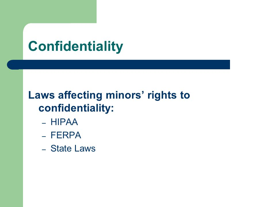 Confidentiality Laws affecting minors' rights to confidentiality: – HIPAA – FERPA – State Laws