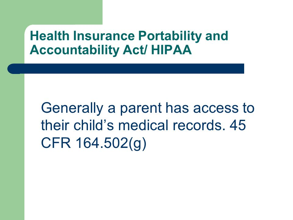 Health Insurance Portability and Accountability Act/ HIPAA Generally a parent has access to their child's medical records.
