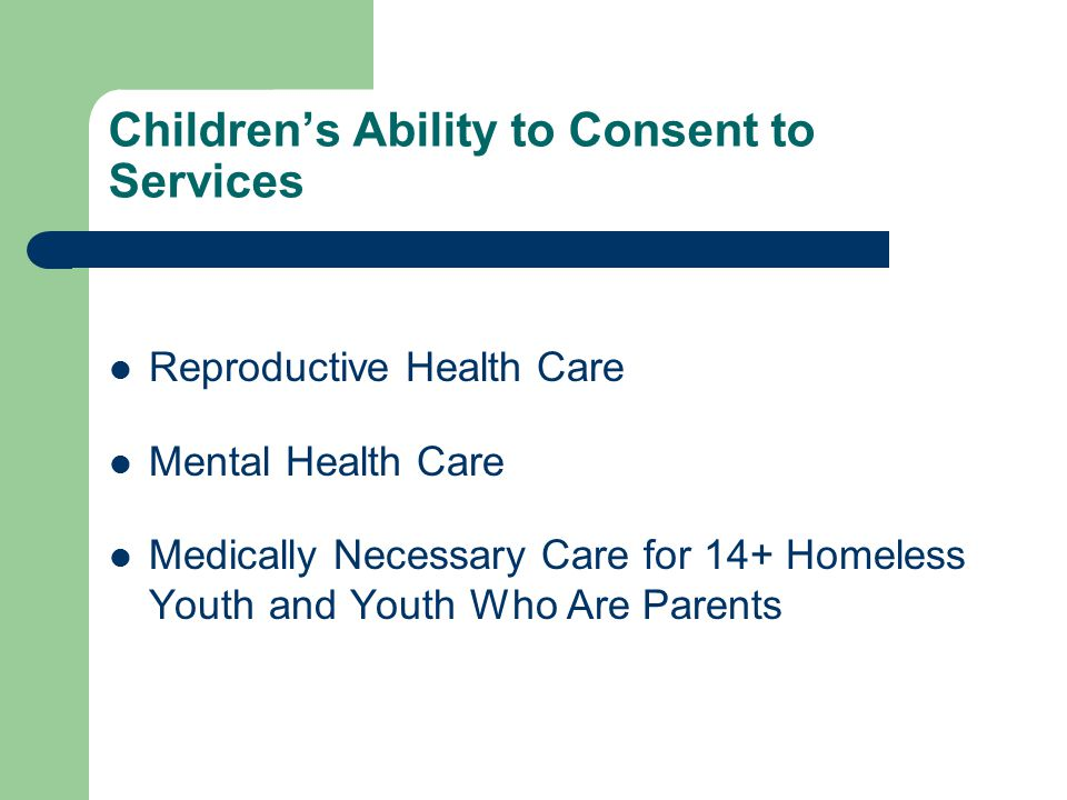 Children's Ability to Consent to Services Reproductive Health Care Mental Health Care Medically Necessary Care for 14+ Homeless Youth and Youth Who Are Parents