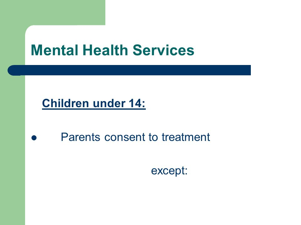 Mental Health Services Children under 14: Parents consent to treatment except: