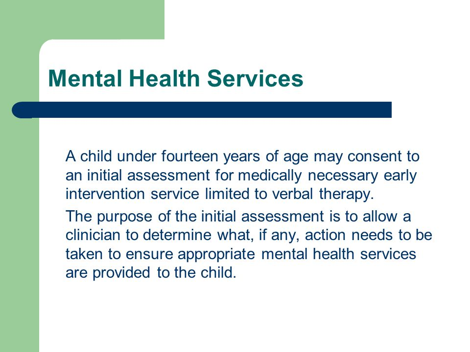 Mental Health Services A child under fourteen years of age may consent to an initial assessment for medically necessary early intervention service limited to verbal therapy.