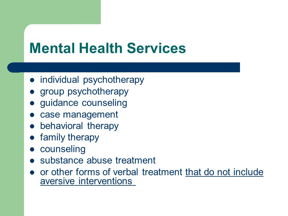 Mental Health Services individual psychotherapy group psychotherapy guidance counseling case management behavioral therapy family therapy counseling substance abuse treatment or other forms of verbal treatment that do not include aversive interventions