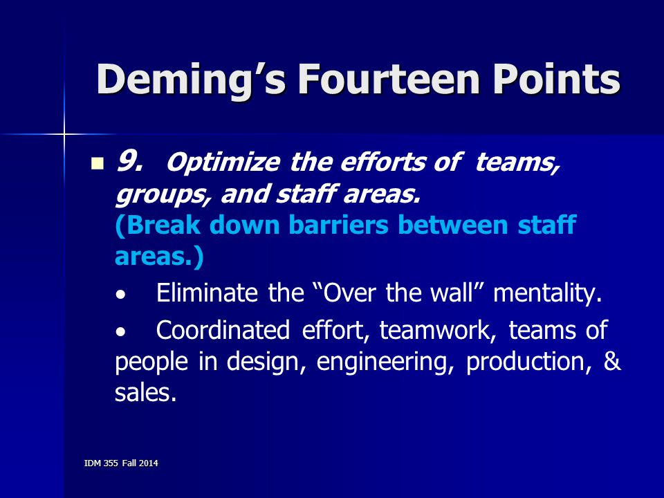 IDM 355 Fall 2014 Deming's Fourteen Points 9. Optimize the efforts of teams, groups, and staff areas. (Break down barriers between staff areas.)  Eli