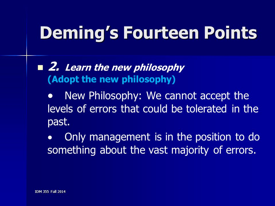 IDM 355 Fall 2014 Deming's Fourteen Points 2. Learn the new philosophy (Adopt the new philosophy)  New Philosophy: We cannot accept the levels of err