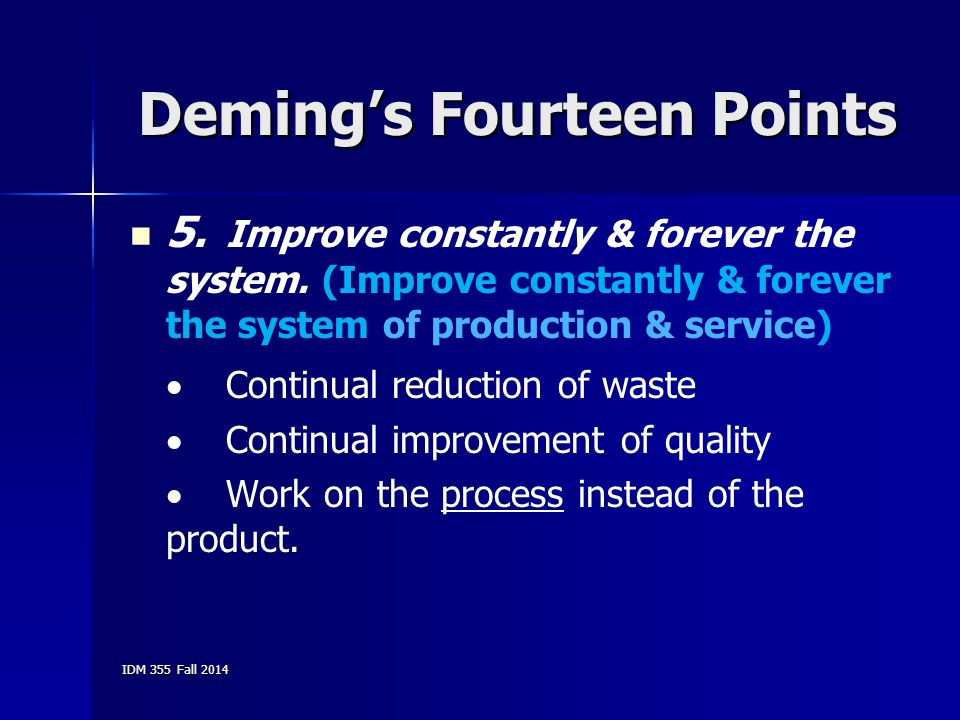 IDM 355 Fall 2014 Deming's Fourteen Points 5. Improve constantly & forever the system. (Improve constantly & forever the system of production & servic