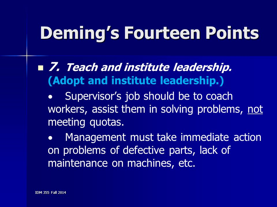 IDM 355 Fall 2014 Deming's Fourteen Points 7. Teach and institute leadership. (Adopt and institute leadership.)  Supervisor's job should be to coach