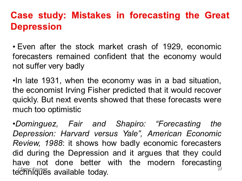 Chapter Fourteen13 Case study: Mistakes in forecasting the Great Depression Even after the stock market crash of 1929, economic forecasters remained c