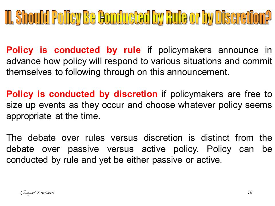 Chapter Fourteen16 Policy is conducted by rule if policymakers announce in advance how policy will respond to various situations and commit themselves
