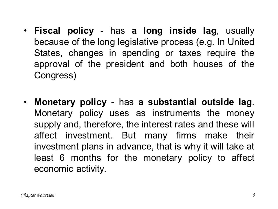 Chapter Fourteen6 Fiscal policy - has a long inside lag, usually because of the long legislative process (e.g. In United States, changes in spending o