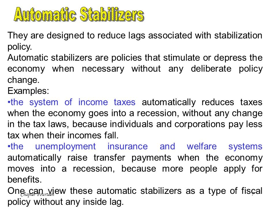 Chapter Fourteen7 They are designed to reduce lags associated with stabilization policy. Automatic stabilizers are policies that stimulate or depress