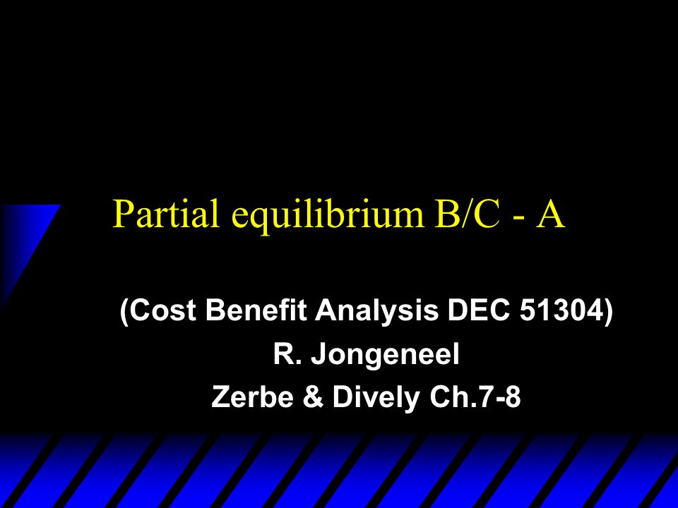 Partial equilibrium B/C - A (Cost Benefit Analysis DEC 51304) R. Jongeneel Zerbe & Dively Ch.7-8
