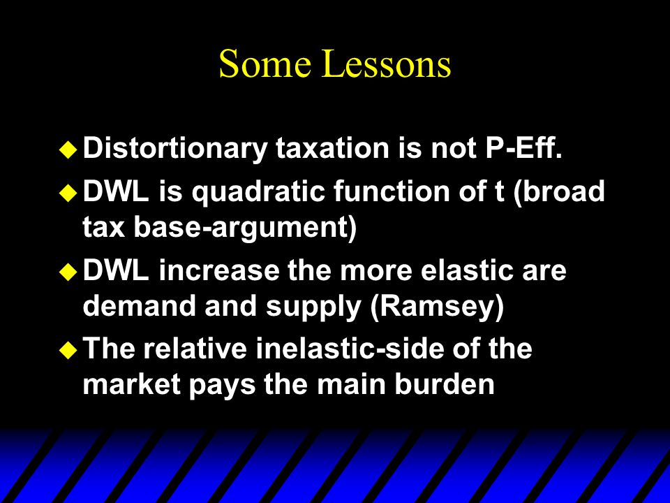 Some Lessons  Distortionary taxation is not P-Eff.  DWL is quadratic function of t (broad tax base-argument)  DWL increase the more elastic are dem