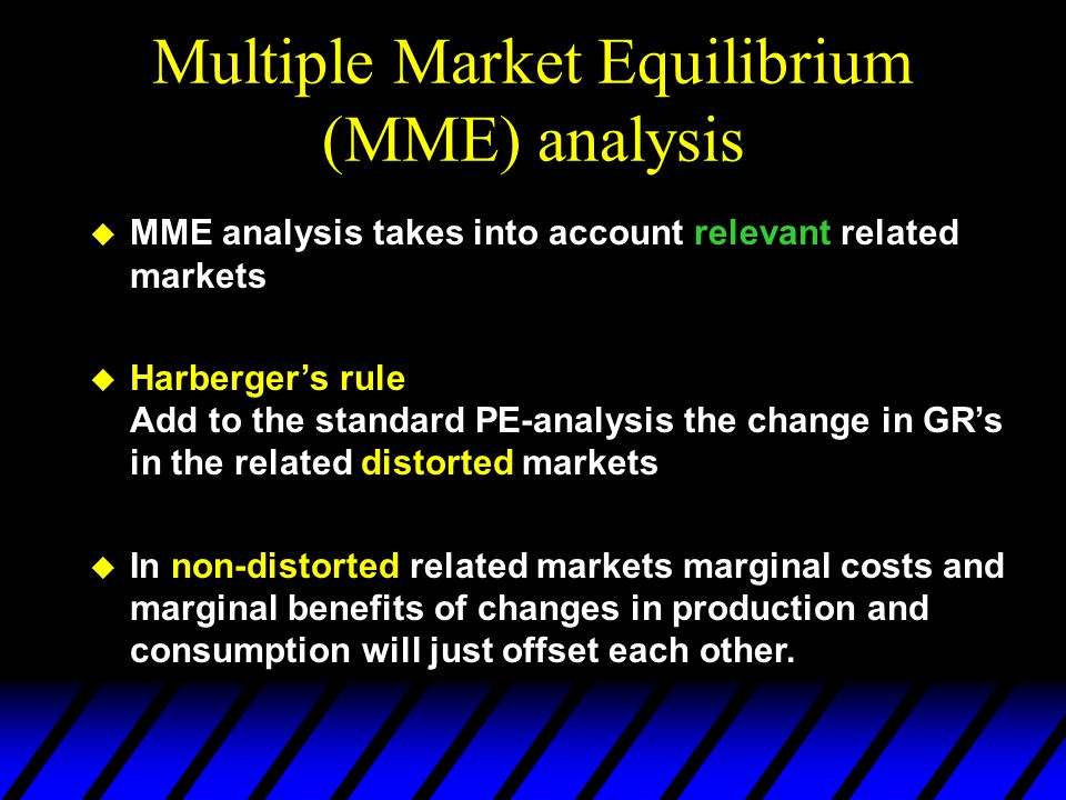 Multiple Market Equilibrium (MME) analysis  MME analysis takes into account relevant related markets  Harberger's rule Add to the standard PE-analysis the change in GR's in the related distorted markets  In non-distorted related markets marginal costs and marginal benefits of changes in production and consumption will just offset each other.