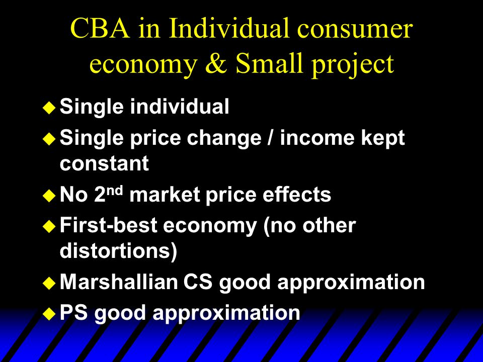 CBA in Individual consumer economy & Small project  Single individual  Single price change / income kept constant  No 2 nd market price effects  F