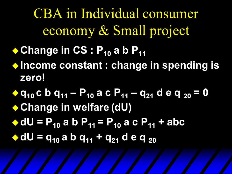 CBA in Individual consumer economy & Small project  Change in CS : P 10 a b P 11  Income constant : change in spending is zero!  q 10 c b q 11 – P