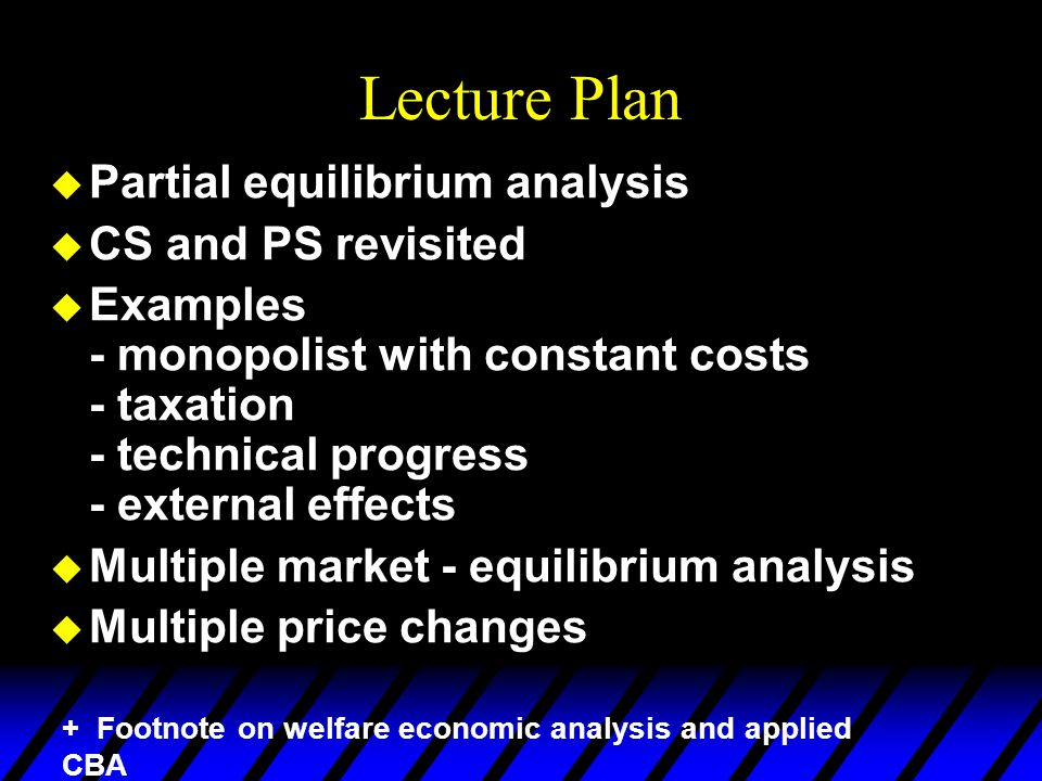 Lecture Plan  Partial equilibrium analysis  CS and PS revisited  Examples - monopolist with constant costs - taxation - technical progress - extern