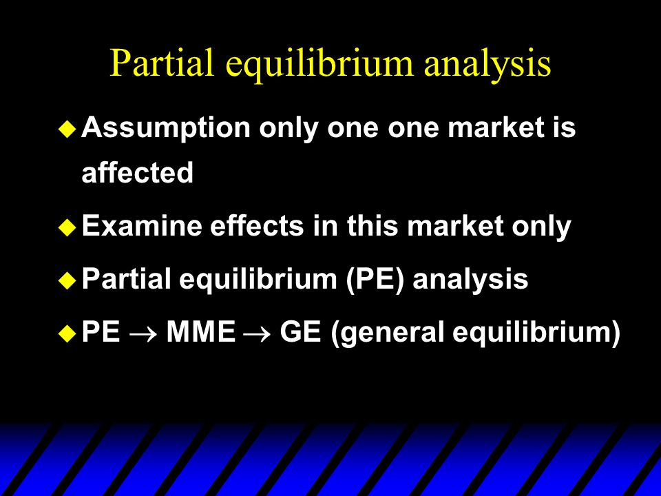 Partial equilibrium analysis  Assumption only one one market is affected  Examine effects in this market only  Partial equilibrium (PE) analysis  PE  MME  GE (general equilibrium)