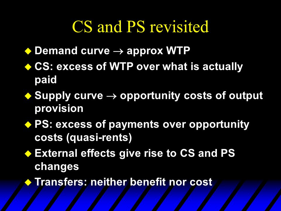 CS and PS revisited  Demand curve  approx WTP  CS: excess of WTP over what is actually paid  Supply curve  opportunity costs of output provision  PS: excess of payments over opportunity costs (quasi-rents)  External effects give rise to CS and PS changes  Transfers: neither benefit nor cost