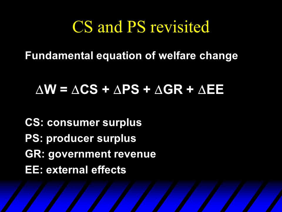 CS and PS revisited Fundamental equation of welfare change  W =  CS +  PS +  GR +  EE CS: consumer surplus PS: producer surplus GR: government re