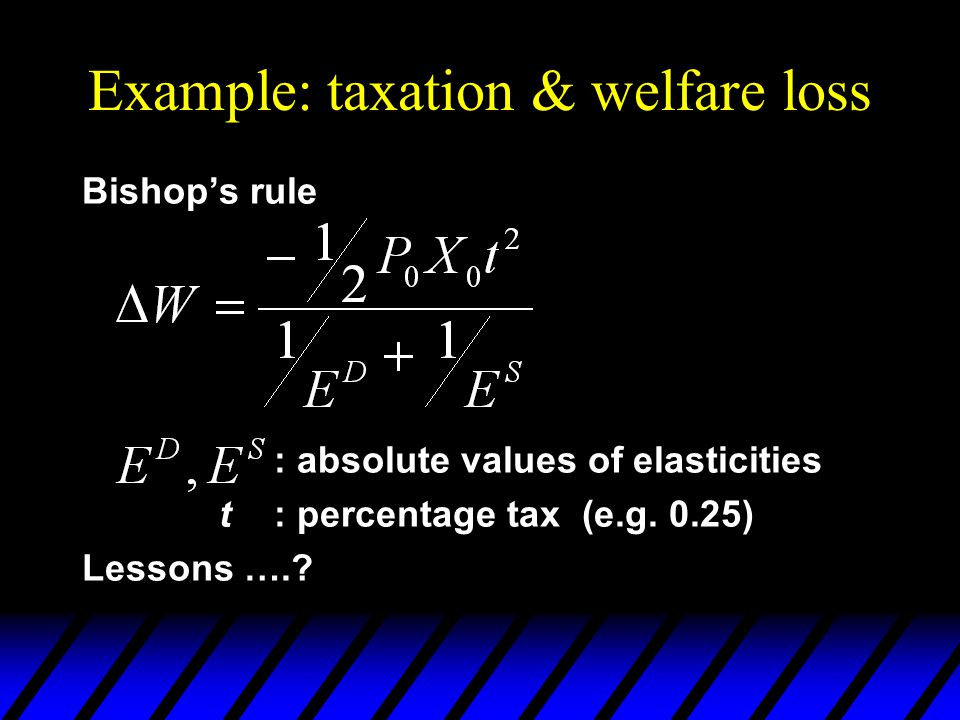 Example: taxation & welfare loss Bishop's rule : absolute values of elasticities t: percentage tax (e.g. 0.25) Lessons ….?