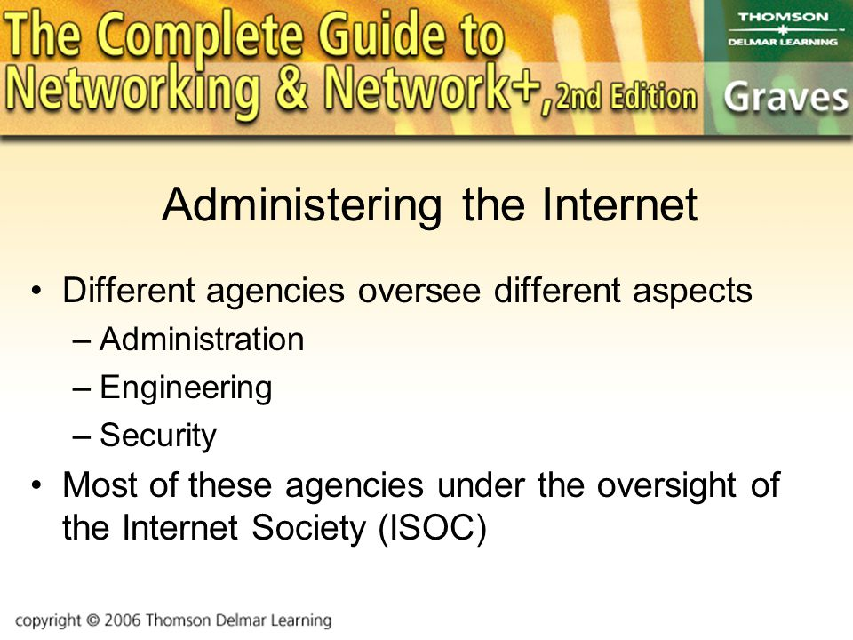 Administering the Internet Different agencies oversee different aspects –Administration –Engineering –Security Most of these agencies under the oversight of the Internet Society (ISOC)