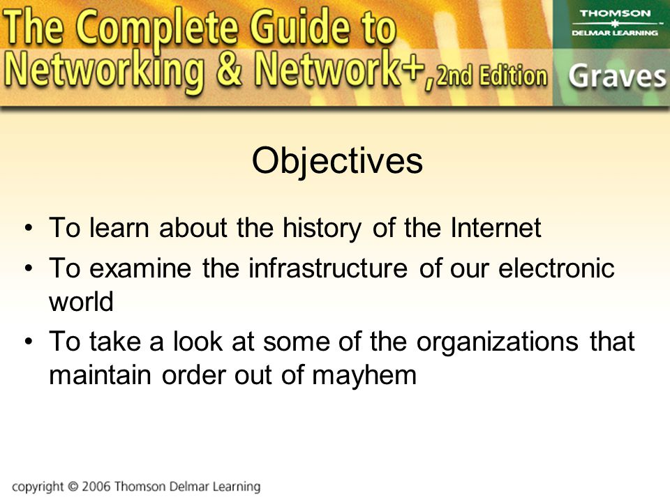 Objectives To learn about the history of the Internet To examine the infrastructure of our electronic world To take a look at some of the organizations that maintain order out of mayhem