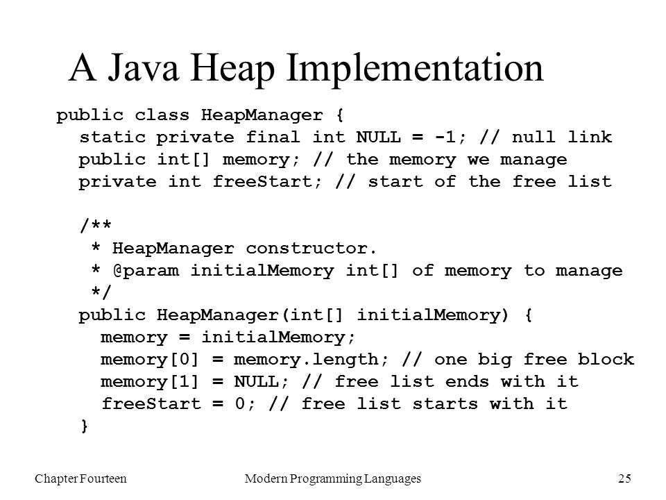 Chapter FourteenModern Programming Languages25 A Java Heap Implementation public class HeapManager { static private final int NULL = -1; // null link public int[] memory; // the memory we manage private int freeStart; // start of the free list /** * HeapManager constructor.