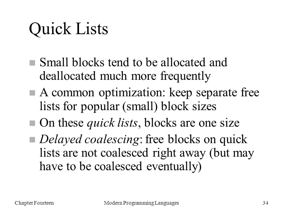 Chapter FourteenModern Programming Languages34 Quick Lists n Small blocks tend to be allocated and deallocated much more frequently n A common optimization: keep separate free lists for popular (small) block sizes n On these quick lists, blocks are one size n Delayed coalescing: free blocks on quick lists are not coalesced right away (but may have to be coalesced eventually)
