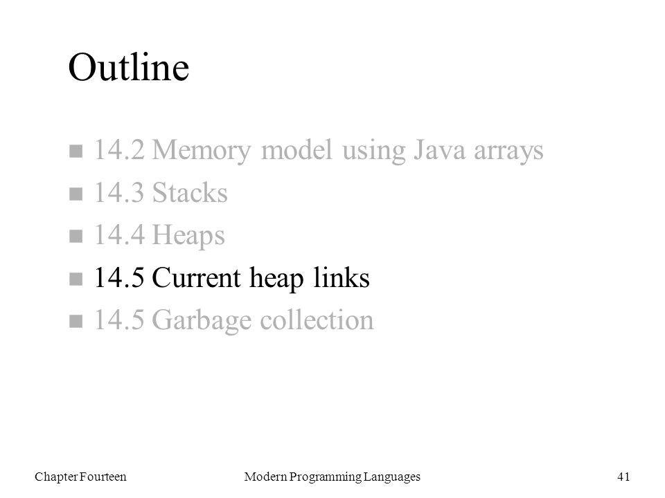 Chapter FourteenModern Programming Languages41 Outline n 14.2 Memory model using Java arrays n 14.3 Stacks n 14.4 Heaps n 14.5 Current heap links n 14.5 Garbage collection