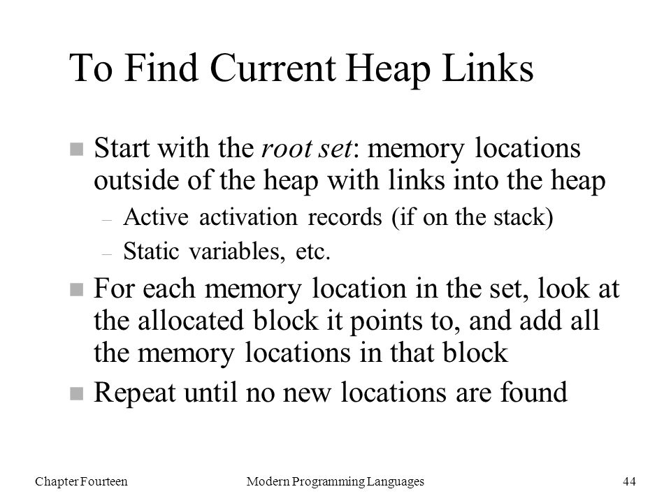 Chapter FourteenModern Programming Languages44 To Find Current Heap Links n Start with the root set: memory locations outside of the heap with links into the heap – Active activation records (if on the stack) – Static variables, etc.
