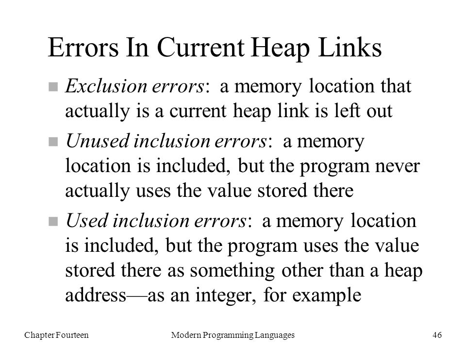 Chapter FourteenModern Programming Languages46 Errors In Current Heap Links n Exclusion errors: a memory location that actually is a current heap link is left out n Unused inclusion errors: a memory location is included, but the program never actually uses the value stored there n Used inclusion errors: a memory location is included, but the program uses the value stored there as something other than a heap address—as an integer, for example