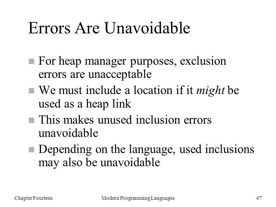 Chapter FourteenModern Programming Languages47 Errors Are Unavoidable n For heap manager purposes, exclusion errors are unacceptable n We must include a location if it might be used as a heap link n This makes unused inclusion errors unavoidable n Depending on the language, used inclusions may also be unavoidable