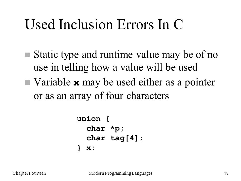 Chapter FourteenModern Programming Languages48 Used Inclusion Errors In C n Static type and runtime value may be of no use in telling how a value will be used Variable x may be used either as a pointer or as an array of four characters union { char *p; char tag[4]; } x;