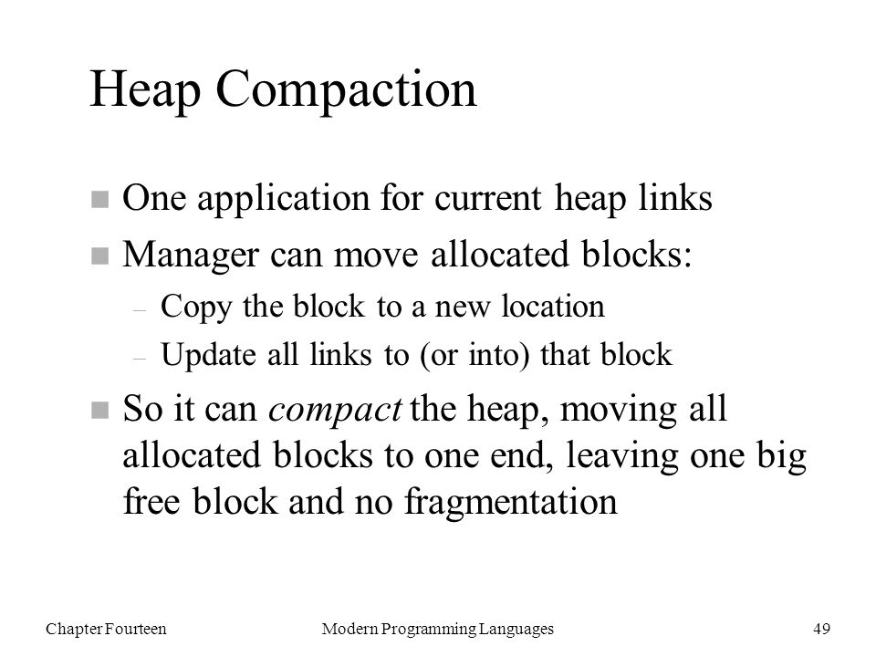 Chapter FourteenModern Programming Languages49 Heap Compaction n One application for current heap links n Manager can move allocated blocks: – Copy the block to a new location – Update all links to (or into) that block n So it can compact the heap, moving all allocated blocks to one end, leaving one big free block and no fragmentation