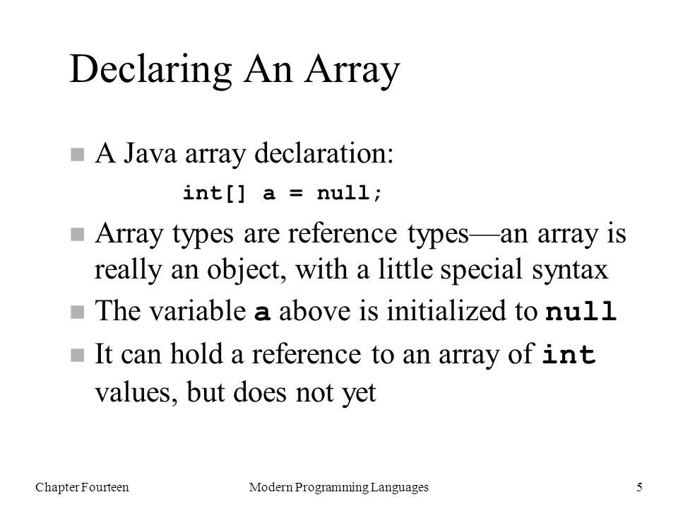 Chapter FourteenModern Programming Languages5 Declaring An Array n A Java array declaration: n Array types are reference types—an array is really an object, with a little special syntax The variable a above is initialized to null It can hold a reference to an array of int values, but does not yet int[] a = null;
