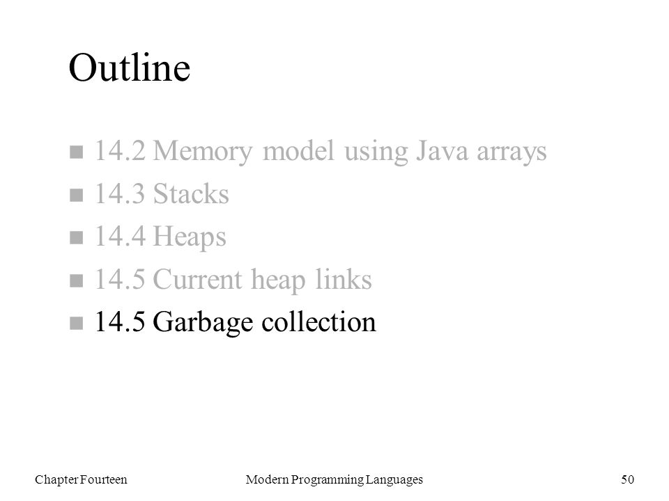 Chapter FourteenModern Programming Languages50 Outline n 14.2 Memory model using Java arrays n 14.3 Stacks n 14.4 Heaps n 14.5 Current heap links n 14.5 Garbage collection