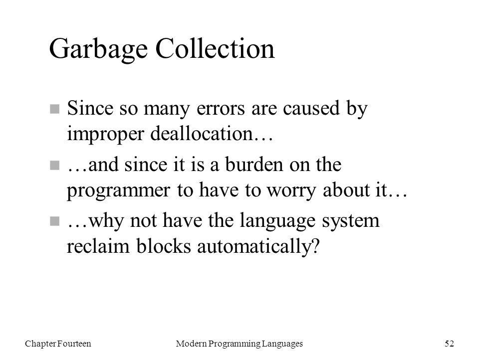 Chapter FourteenModern Programming Languages52 Garbage Collection n Since so many errors are caused by improper deallocation… n …and since it is a burden on the programmer to have to worry about it… n …why not have the language system reclaim blocks automatically