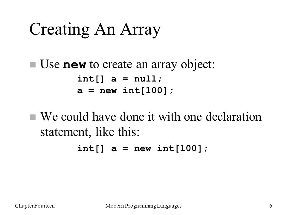 Chapter FourteenModern Programming Languages6 Creating An Array Use new to create an array object: n We could have done it with one declaration statement, like this: int[] a = null; a = new int[100]; int[] a = new int[100];