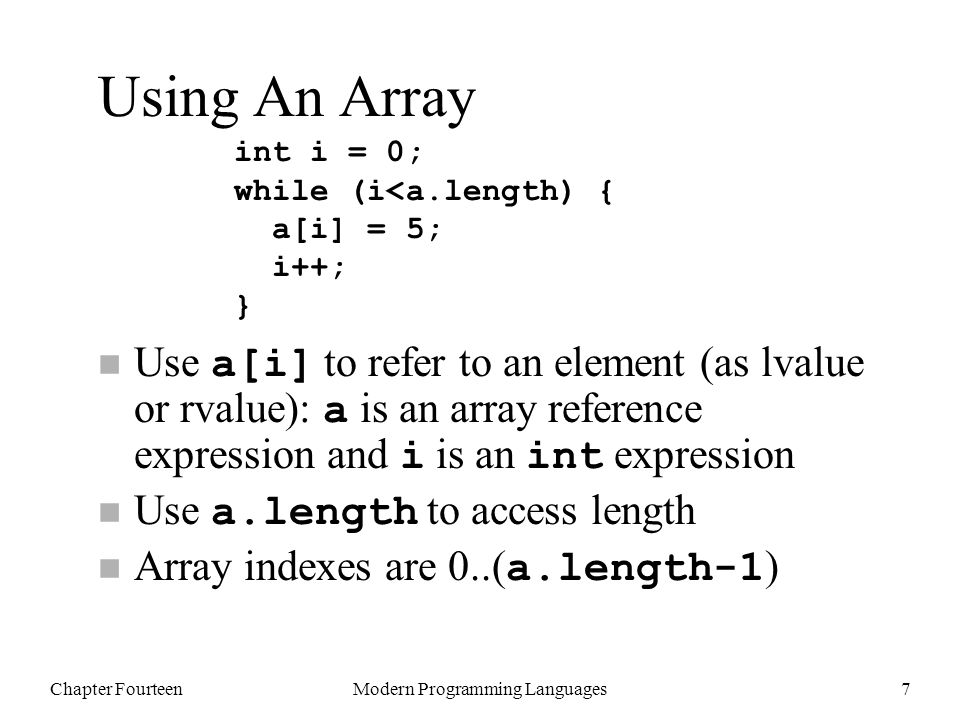 Chapter FourteenModern Programming Languages7 Using An Array Use a[i] to refer to an element (as lvalue or rvalue): a is an array reference expression and i is an int expression Use a.length to access length Array indexes are 0..( a.length-1 ) int i = 0; while (i<a.length) { a[i] = 5; i++; }