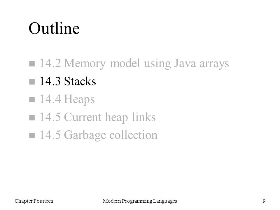 Chapter FourteenModern Programming Languages9 Outline n 14.2 Memory model using Java arrays n 14.3 Stacks n 14.4 Heaps n 14.5 Current heap links n 14.5 Garbage collection