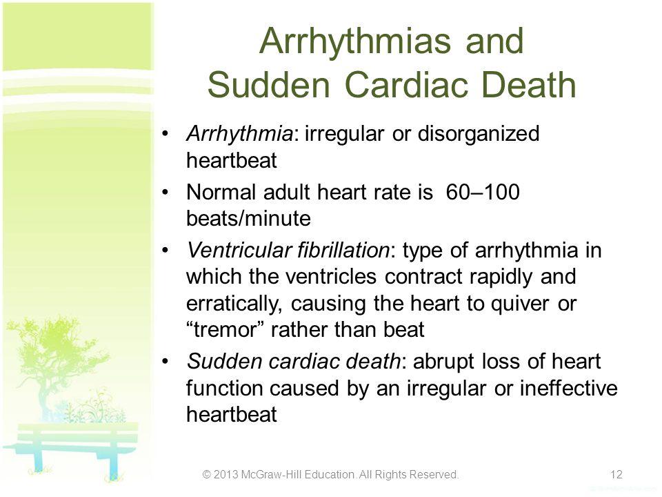 Arrhythmias and Sudden Cardiac Death Arrhythmia: irregular or disorganized heartbeat Normal adult heart rate is 60–100 beats/minute Ventricular fibril