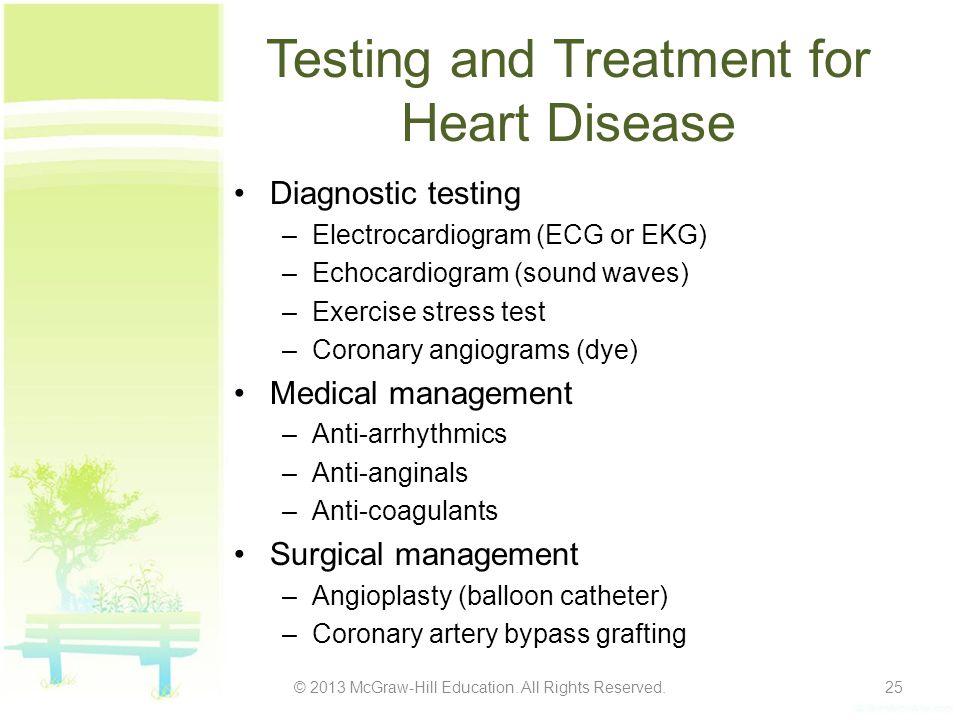 Testing and Treatment for Heart Disease Diagnostic testing –Electrocardiogram (ECG or EKG) –Echocardiogram (sound waves) –Exercise stress test –Corona