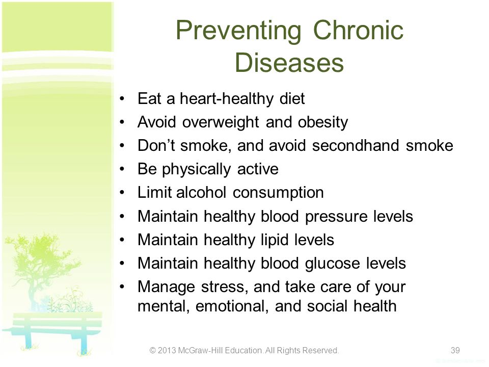 Preventing Chronic Diseases Eat a heart-healthy diet Avoid overweight and obesity Don't smoke, and avoid secondhand smoke Be physically active Limit a