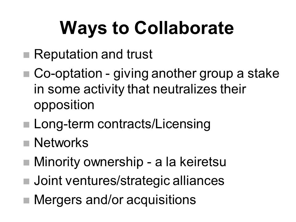 n Reputation and trust n Co-optation - giving another group a stake in some activity that neutralizes their opposition n Long-term contracts/Licensing n Networks n Minority ownership - a la keiretsu n Joint ventures/strategic alliances n Mergers and/or acquisitions Ways to Collaborate
