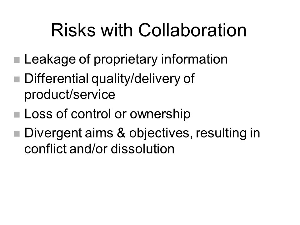 Risks with Collaboration n Leakage of proprietary information n Differential quality/delivery of product/service n Loss of control or ownership n Divergent aims & objectives, resulting in conflict and/or dissolution