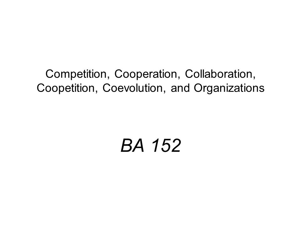 Competition, Cooperation, Collaboration, Coopetition, Coevolution, and Organizations BA 152